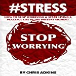 #STRESS: How to Stop Worrying and Start Living a Peaceful Life in the Present Moment | Chris Adkins