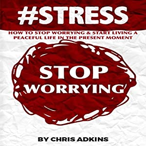 #STRESS: How to Stop Worrying and Start Living a Peaceful Life in the Present Moment Audiobook