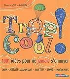 Trop cool ! : 1001 idées pour ne jamais s'ennuyer