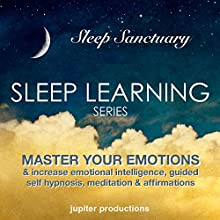 Master Your Emotions & Increase Emotional Intelligence: Sleep Learning, Guided Self Hypnosis, Meditation & Affirmations  by Jupiter Productions Narrated by Anna Thompson