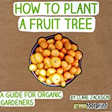 How to Plant a Fruit Tree: A Guide for Organic Gardeners: Green Footprint Organic Gardening, Book 2 (       UNABRIDGED) by Clare Jackson Narrated by Matthew Bannister