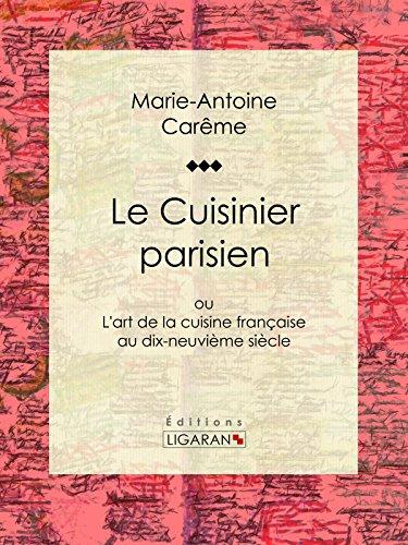 Le Cuisinier parisien: ou L'art de la cuisine française au dix-neuvième siècle (French Edition) by Marie-Antoine Carême, Ligaran