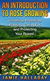 An Introduction To Rose Growing: Choosing, Preparing, Caring For, and Protecting Your Roses (Self Sustained Living)