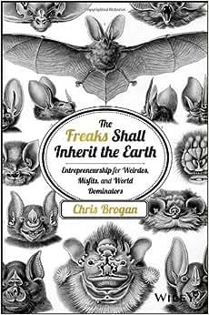 The Freaks Shall Inherit The Earth: Entrepreneurship For Weirdos, Misfits, And World Dominators
