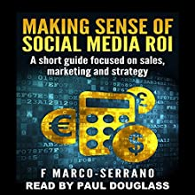 Making Sense of Social Media ROI: A Short Guide Focused on Sales, Marketing, and Strategy (       UNABRIDGED) by F. Marco-Serrano Narrated by Paul Douglass