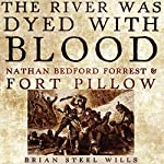 The River Was Dyed with Blood: Nathan Bedford Forrest and Fort Pillow | Brian Steel Wills Ph.D.