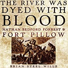 The River Was Dyed with Blood: Nathan Bedford Forrest and Fort Pillow Audiobook by Brian Steel Wills Ph.D. Narrated by Kirk O. Winkler