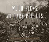 Wood Hicks and Bark Peelers: A Visual History of Pennsylvanias Railroad Lumbering Communities; The Photographic Legacy of William T. Clarke (Keystone Books®)