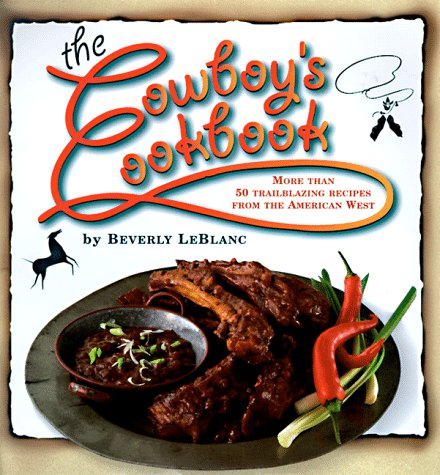 The Cowboy's Cookbook: More Than 50 Trailblazing Recipes from the American West by Beverly Leblanc