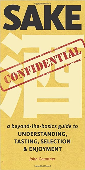 Sake Confidential: A Beyond-the-Basics Guide to Understanding, Tasting, Selection, and Enjoyment written by John Gauntner