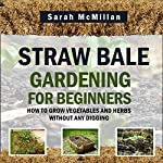 Straw Bale Gardening for Beginners: How to Grow Vegetables and Herbs Without Any Digging | Sarah McMillan