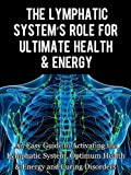 img - for The Lymphatic's System Role for Ultimate Health and Energy: An Easy Guide to Activating the Lymphatic System, Optimum Health & Energy and Curing Disorders book / textbook / text book