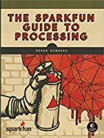 The SparkFun Guide to Processing: Create Interactive Art with Code Front Cover
