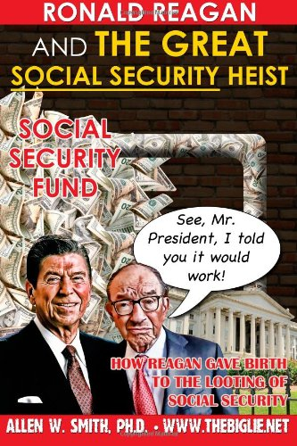 Book: Ronald Reagan & The Great Social Security Heist - How Reagan Gave Birth to the Looting of Social Security by Allen Smith, Ph.D.