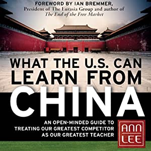 What the U.S. Can Learn from China: An Open-Minded Guide to Treating Our Greatest Competitor as Our Greatest Teacher | [Ann Lee]