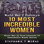 World War 2 History's 10 Most Incredible Women: World War II True Accounts of Remarkable Women Heroes | Stephanie T. McRae