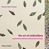 The Art of Embroidery: Inspirational Stitches, Textures, and Surfaces ~ Fran�oise Tellier...