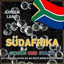 Südafrika - Schön und Stark: Mit welchen Aktien Sie am BRICS-Boom partizipieren Hörbuch von Jürgen Lang Gesprochen von: Jürgen Lang