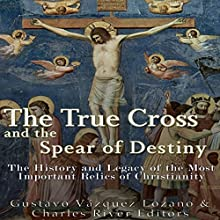 The True Cross and the Spear of Destiny: The History and Legacy of the Most Important Relics of Christianity | Livre audio Auteur(s) :  Charles River Editors Narrateur(s) : Scott Clem