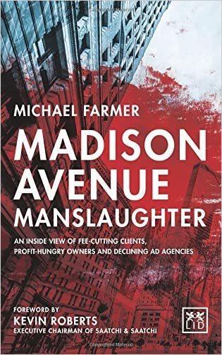 Madison Avenue Manslaughter: An Inside View of Fee-Cutting Clients, Profit-Hungry Owners and Declining Ad Agencies written by Michael Farmer