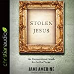 Stolen Jesus: An Unconventional Search for the Real Savior   Jami Amerine