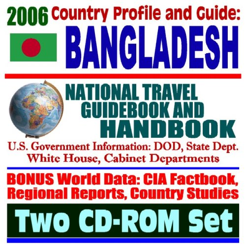 2006 Country Profile and Guide to Bangladesh: National Travel Guidebook and Handbook--U.S. Government Information: DOD, State Dept. White HOuse, Cabinet Department (Two CD-ROM Set)