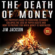 The Death of Money: The Prepper's Guide to Surviving Economic Collapse, The Loss of Paper Assets, and How to Prepare when Money Is Worthless (       UNABRIDGED) by Jim Jackson Narrated by Shane Morris