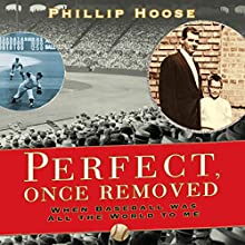 Perfect Once Removed: When Baseball Meant All the World to Me (       UNABRIDGED) by Philip Hoose Narrated by Richard Davidson