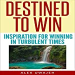 Destined to Win: Inspiration for Winning in Turbulent Times | Alex Uwajeh