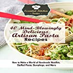40 Mind-Blowingly Delicious Artisan Pasta Recipes: How to Make a World of Handmade Noodles, Stuffed Pasta, Dumplings, and More: The Essential Kitchen Series, Book 135 | Sarah Sophia