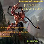 League of Legends Jungle Mastery: A Master Player's Guide to Dominating as a Jungler in Season 7 | Stewart Petr