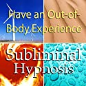 Have an Out-of-Body Experience Subliminal Affirmations: Mind Travel & Astral Projection, Solfeggio Tones, Binaural Beats, Self Help Meditation Hypnosis  by Subliminal Hypnosis