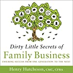 Dirty Little Secrets of Family Business: Ensuring Success from One Generation to the Next | Henry Hutcheson