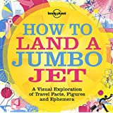 Lonely Planet How to Land a Jumbo Jet 1st Ed.: A Visual Exploration of Travel Facts, Figures & Ephemeraby Nigel Holmes