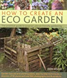 John Walker How to Create an Eco Garden: The Practical Guide to Greener, Planet-friendly Gardening
