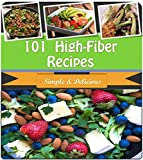High Fiber Recipes: 101 Quick and Easy High Fiber Recipes for Breakfast, Snacks, Side Dishes, Dinner and Dessert (high fiber cookbook, high fiber diet, high fiber recipes, high fiber cooking)