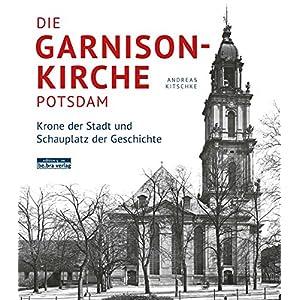 Die Garnisonkirche Potsdam. Krone der Stadt und Schauplatz der Geschichte