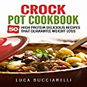 Crock Pot Cookbook: 50 High Protein Delicious Recipes That Guarantee Weight Loss Audiobook by Luca Bucciarelli Narrated by Michael Mola