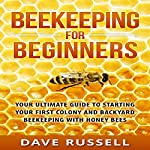 Beekeeping for Beginners: Your Ultimate Guide to Starting Your First Colony and Backyard Beekeeping with Honey Bees | Dave Russell