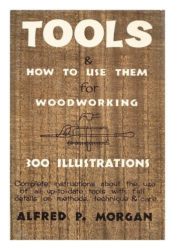 Tools & How to Use Them for Woodworking [Complete Instructions about the Use of all Up-To-Date Tools with Full Details on Methods, Technique & Care / Written and Illustrated with 300 Drawings by Alfred P. Morgan