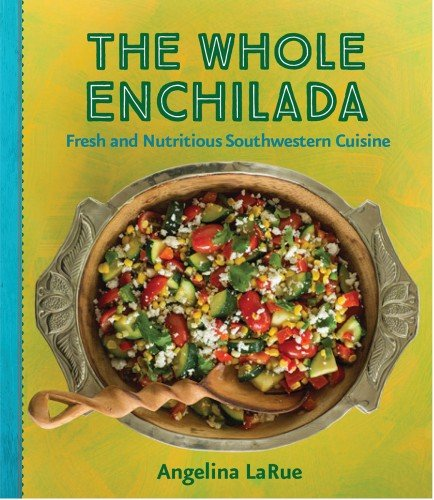 Whole Enchilada, The: Fresh and Nutritious Southwestern Cuisine by Angelina LaRue