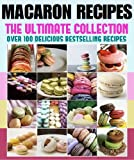 Macaron Recipes: The Ultimate Collection - Over 100 Best Selling Recipes