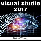 Visual Studio 2017: An In-Depth Guide into the Essentials of Visual Studio from Beginner to Expert Hörbuch von Robert Wilson Gesprochen von: Corey Bain
