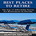 Best Places to Retire: The Top 15 Affordable Towns for Retirement in Florida Audiobook by Clayton Geoffreys Narrated by Larry Wayne