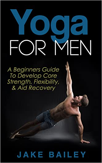 Yoga For Men: A Beginners Guide To Develop Core Strength, Flexibility and Aid Recovery (Yoga for Men, Flexibility Training, Mobility Fitness)