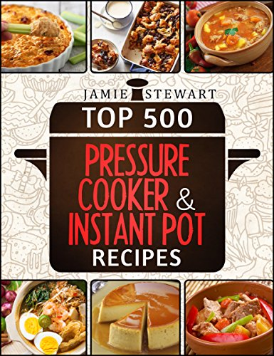 Top 500 Pressure Cooker and Instant Pot Recipes Cookbook Bundle (Slow Cooker, Slow Cooking, Meals, Chicken, Crock Pot, Instant Pot, Pressure Cooker, Vegan, Paleo, Dinner) by Jamie Stewart
