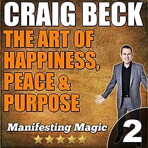 The Art of Happiness, Peace & Purpose: Manifesting Magic Part 2 Audiobook