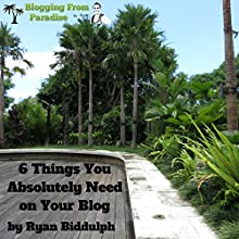 Blogging from Paradise: 6 Things You Absolutely Need on Your Blog (       UNABRIDGED) by Ryan Biddulph Narrated by Martin Gollery