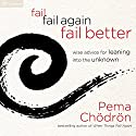 Fail, Fail Again, Fail Better: Wise Advice for Leaning into the Unknown Hörbuch von Pema Chödrön Gesprochen von: Pema Chödrön