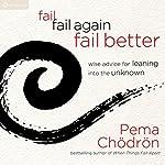 Fail, Fail Again, Fail Better: Wise Advice for Leaning into the Unknown | Pema Chödrön